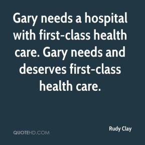 Rudy Clay  - Gary needs a hospital with first-class health care. Gary needs and deserves first-class health care.