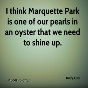 I think Marquette Park is one of our pearls in an oyster that we need to shine up.