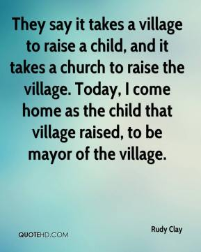 They say it takes a village to raise a child, and it takes a church to raise the village. Today, I come home as the child that village raised, to be mayor of the village.