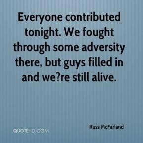 Russ McFarland  - Everyone contributed tonight. We fought through some adversity there, but guys filled in and we?re still alive.