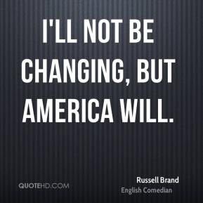 I'll not be changing, but America will.