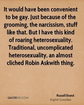 Russell Brand - It would have been convenient to be gay. Just because of the grooming, the narcissism, stuff like that. But I have this kind of roaring heterosexuality. Traditional, uncomplicated heterosexuality, an almost cliched Robin Askwith thing.