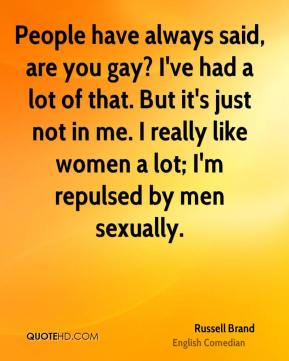 Russell Brand - People have always said, are you gay? I've had a lot of that. But it's just not in me. I really like women a lot; I'm repulsed by men sexually.