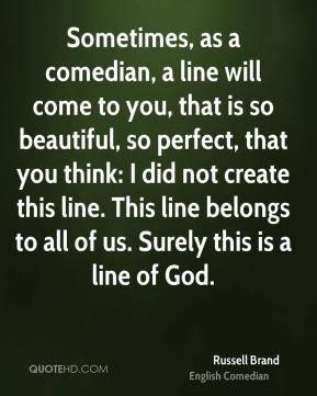 Sometimes, as a comedian, a line will come to you, that is so beautiful, so perfect, that you think: I did not create this line. This line belongs to all of us. Surely this is a line of God.