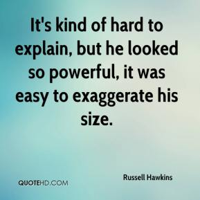 Russell Hawkins  - It's kind of hard to explain, but he looked so powerful, it was easy to exaggerate his size.