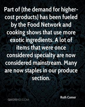 Ruth Comer  - Part of (the demand for higher-cost products) has been fueled by the Food Network and cooking shows that use more exotic ingredients. A lot of items that were once considered specialty are now considered mainstream. Many are now staples in our produce section.