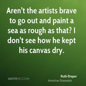 Ruth Draper  - Aren't the artists brave to go out and paint a sea as rough as that? I don't see how he kept his canvas dry.