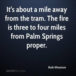 Ruth Winstrom  - It's about a mile away from the tram. The fire is three to four miles from Palm Springs proper.