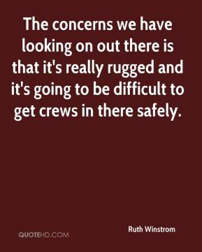 Ruth Winstrom  - The concerns we have looking on out there is that it's really rugged and it's going to be difficult to get crews in there safely.