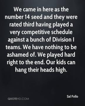 We came in here as the number 14 seed and they were rated third having played a very competitive schedule against a bunch of Division I teams. We have nothing to be ashamed of. We played hard right to the end. Our kids can hang their heads high.