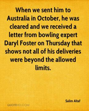 Salim Altaf  - When we sent him to Australia in October, he was cleared and we received a letter from bowling expert Daryl Foster on Thursday that shows not all of his deliveries were beyond the allowed limits.