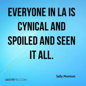 Sally Morrison  - Everyone in LA is cynical and spoiled and seen it all.