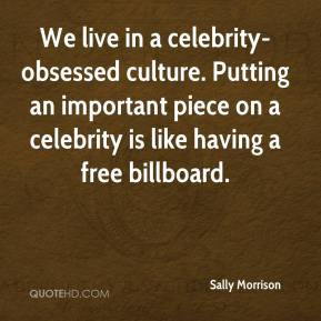 Sally Morrison  - We live in a celebrity-obsessed culture. Putting an important piece on a celebrity is like having a free billboard.