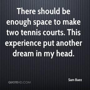 Sam Baez  - There should be enough space to make two tennis courts. This experience put another dream in my head.