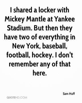 Sam Huff  - I shared a locker with Mickey Mantle at Yankee Stadium. But then they have two of everything in New York, baseball, football, hockey. I don't remember any of that here.