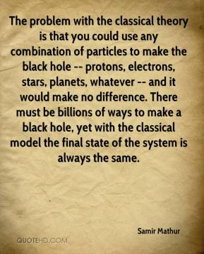 Samir Mathur  - The problem with the classical theory is that you could use any combination of particles to make the black hole -- protons, electrons, stars, planets, whatever -- and it would make no difference. There must be billions of ways to make a black hole, yet with the classical model the final state of the system is always the same.