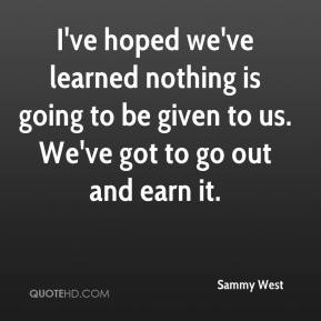 Sammy West  - I've hoped we've learned nothing is going to be given to us. We've got to go out and earn it.