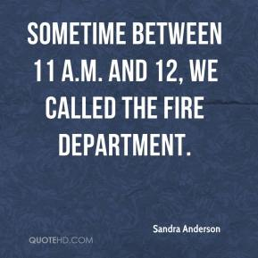 Sandra Anderson  - Sometime between 11 a.m. and 12, we called the fire department.