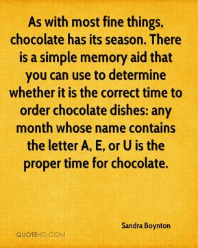 Sandra Boynton  - As with most fine things, chocolate has its season. There is a simple memory aid that you can use to determine whether it is the correct time to order chocolate dishes: any month whose name contains the letter A, E, or U is the proper time for chocolate.