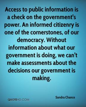 Sandra Chance  - Access to public information is a check on the government's power. An informed citizenry is one of the cornerstones, of our democracy. Without information about what our government is doing, we can't make assessments about the decisions our government is making.