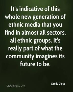 Sandy Close  - It's indicative of this whole new generation of ethnic media that you find in almost all sectors, all ethnic groups. It's really part of what the community imagines its future to be.