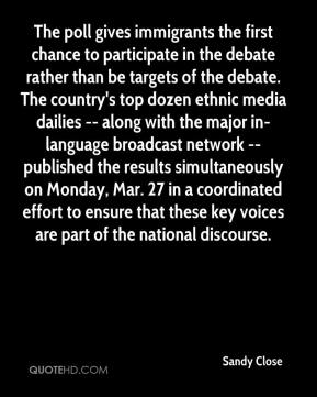 Sandy Close  - The poll gives immigrants the first chance to participate in the debate rather than be targets of the debate. The country's top dozen ethnic media dailies -- along with the major in-language broadcast network -- published the results simultaneously on Monday, Mar. 27 in a coordinated effort to ensure that these key voices are part of the national discourse.