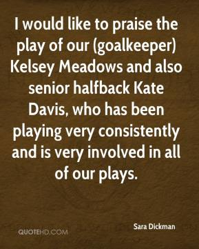 Sara Dickman  - I would like to praise the play of our (goalkeeper) Kelsey Meadows and also senior halfback Kate Davis, who has been playing very consistently and is very involved in all of our plays.