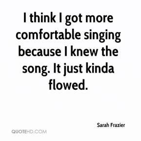 Sarah Frazier  - I think I got more comfortable singing because I knew the song. It just kinda flowed.