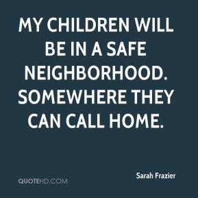 Sarah Frazier  - My children will be in a safe neighborhood. Somewhere they can call home.