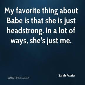 My favorite thing about Babe is that she is just headstrong. In a lot of ways, she's just me.