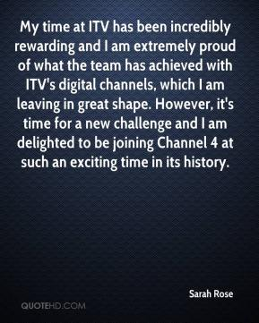 Sarah Rose  - My time at ITV has been incredibly rewarding and I am extremely proud of what the team has achieved with ITV's digital channels, which I am leaving in great shape. However, it's time for a new challenge and I am delighted to be joining Channel 4 at such an exciting time in its history.