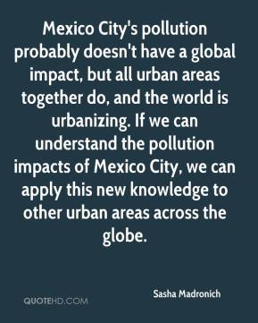 Sasha Madronich  - Mexico City's pollution probably doesn't have a global impact, but all urban areas together do, and the world is urbanizing. If we can understand the pollution impacts of Mexico City, we can apply this new knowledge to other urban areas across the globe.