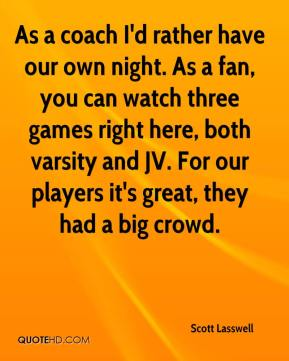 Scott Lasswell  - As a coach I'd rather have our own night. As a fan, you can watch three games right here, both varsity and JV. For our players it's great, they had a big crowd.