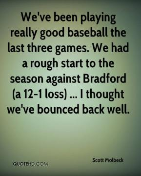 Scott Molbeck  - We've been playing really good baseball the last three games. We had a rough start to the season against Bradford (a 12-1 loss) ... I thought we've bounced back well.