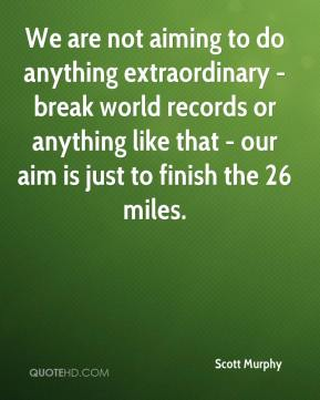 We are not aiming to do anything extraordinary - break world records or anything like that - our aim is just to finish the 26 miles.