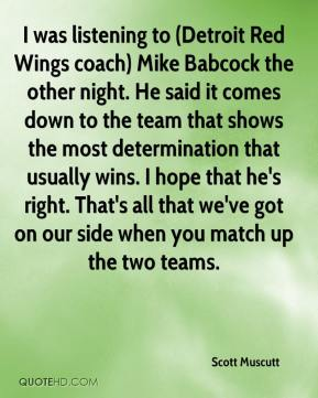 Scott Muscutt  - I was listening to (Detroit Red Wings coach) Mike Babcock the other night. He said it comes down to the team that shows the most determination that usually wins. I hope that he's right. That's all that we've got on our side when you match up the two teams.