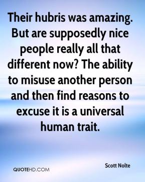 Scott Nolte  - Their hubris was amazing. But are supposedly nice people really all that different now? The ability to misuse another person and then find reasons to excuse it is a universal human trait.