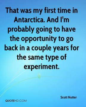 Scott Nutter  - That was my first time in Antarctica. And I'm probably going to have the opportunity to go back in a couple years for the same type of experiment.