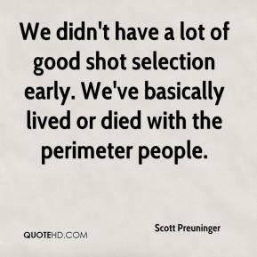 We didn't have a lot of good shot selection early. We've basically lived or died with the perimeter people.