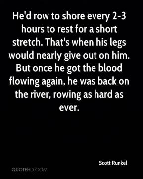 He'd row to shore every 2-3 hours to rest for a short stretch. That's when his legs would nearly give out on him. But once he got the blood flowing again, he was back on the river, rowing as hard as ever.