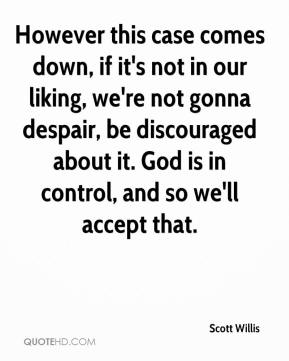 However this case comes down, if it's not in our liking, we're not gonna despair, be discouraged about it. God is in control, and so we'll accept that.