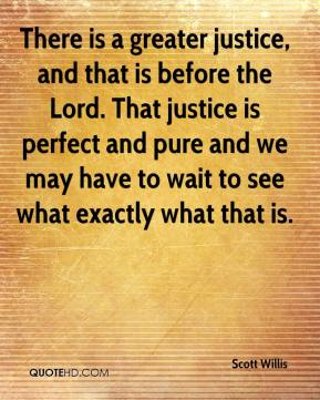 There is a greater justice, and that is before the Lord. That justice is perfect and pure and we may have to wait to see what exactly what that is.