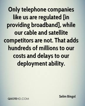 Selim Bingol  - Only telephone companies like us are regulated [in providing broadband], while our cable and satellite competitors are not. That adds hundreds of millions to our costs and delays to our deployment ability.