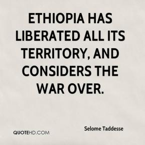 Selome Taddesse  - Ethiopia has liberated all its territory, and considers the war over.