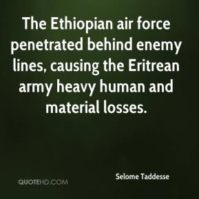 Selome Taddesse  - The Ethiopian air force penetrated behind enemy lines, causing the Eritrean army heavy human and material losses.
