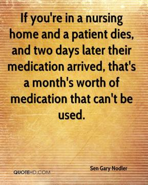 Sen Gary Nodler  - If you're in a nursing home and a patient dies, and two days later their medication arrived, that's a month's worth of medication that can't be used.