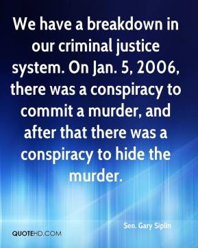 Sen. Gary Siplin  - We have a breakdown in our criminal justice system. On Jan. 5, 2006, there was a conspiracy to commit a murder, and after that there was a conspiracy to hide the murder.