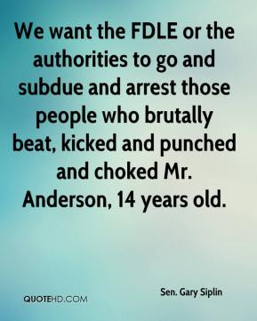 Sen. Gary Siplin  - We want the FDLE or the authorities to go and subdue and arrest those people who brutally beat, kicked and punched and choked Mr. Anderson, 14 years old.