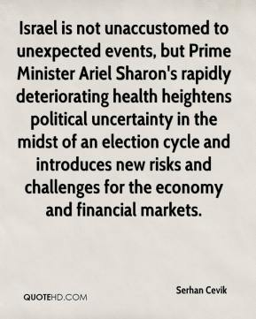 Serhan Cevik  - Israel is not unaccustomed to unexpected events, but Prime Minister Ariel Sharon's rapidly deteriorating health heightens political uncertainty in the midst of an election cycle and introduces new risks and challenges for the economy and financial markets.