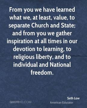 Seth Low - From you we have learned what we, at least, value, to separate Church and State; and from you we gather inspiration at all times in our devotion to learning, to religious liberty, and to individual and National freedom.